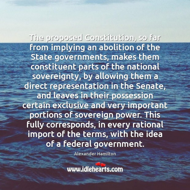 The proposed Constitution, so far from implying an abolition of the State Alexander Hamilton Picture Quote