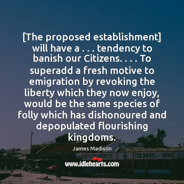 [The proposed establishment] will have a . . . tendency to banish our Citizens. . . . To Image