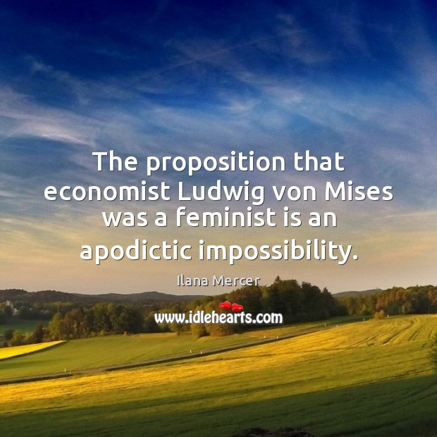 The proposition that economist Ludwig von Mises was a feminist is an Ilana Mercer Picture Quote