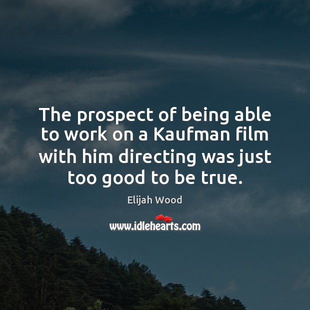 The prospect of being able to work on a Kaufman film with Too Good To Be True Quotes Image