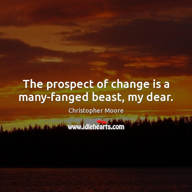 The prospect of change is a many-fanged beast, my dear. Christopher Moore Picture Quote