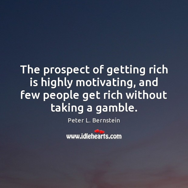 The prospect of getting rich is highly motivating, and few people get Peter L. Bernstein Picture Quote