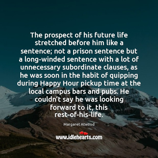 The prospect of his future life stretched before him like a sentence; Margaret Atwood Picture Quote