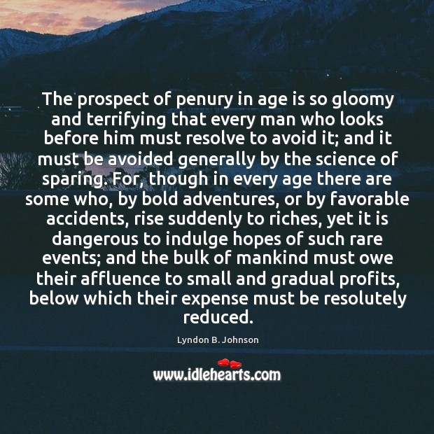 The prospect of penury in age is so gloomy and terrifying that Image