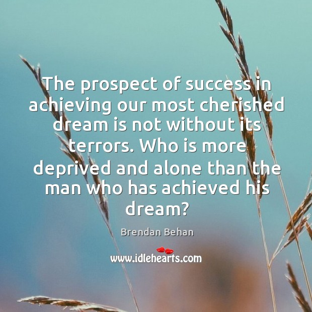 The prospect of success in achieving our most cherished dream is not without its terrors. Image