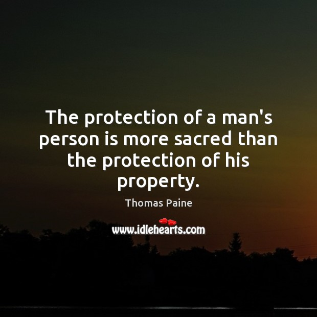 The protection of a man's person is more sacred than the protection of his property. Image