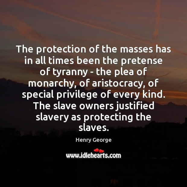 The protection of the masses has in all times been the pretense Henry George Picture Quote