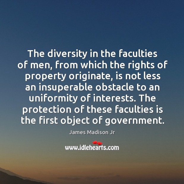 The protection of these faculties is the first object of government. James Madison Jr Picture Quote