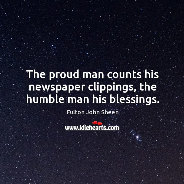 The proud man counts his newspaper clippings, the humble man his blessings. Image