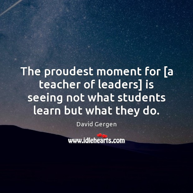The proudest moment for [a teacher of leaders] is seeing not what Image