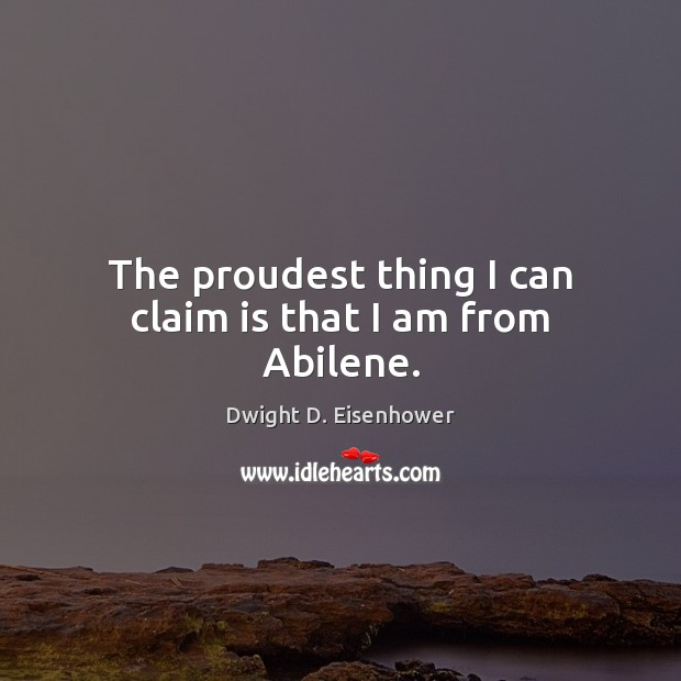 The proudest thing I can claim is that I am from Abilene. Dwight D. Eisenhower Picture Quote