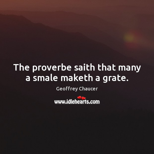 The proverbe saith that many a smale maketh a grate. Geoffrey Chaucer Picture Quote