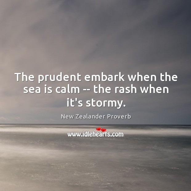 The prudent embark when the sea is calm — the rash when it's stormy. Image