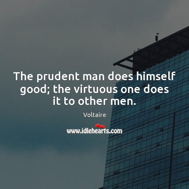 Image, The prudent man does himself good; the virtuous one does it to other men.