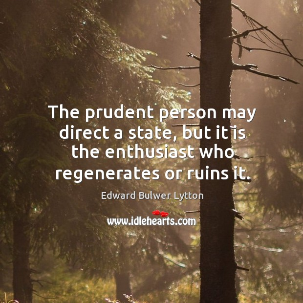 The prudent person may direct a state, but it is the enthusiast who regenerates or ruins it. Image