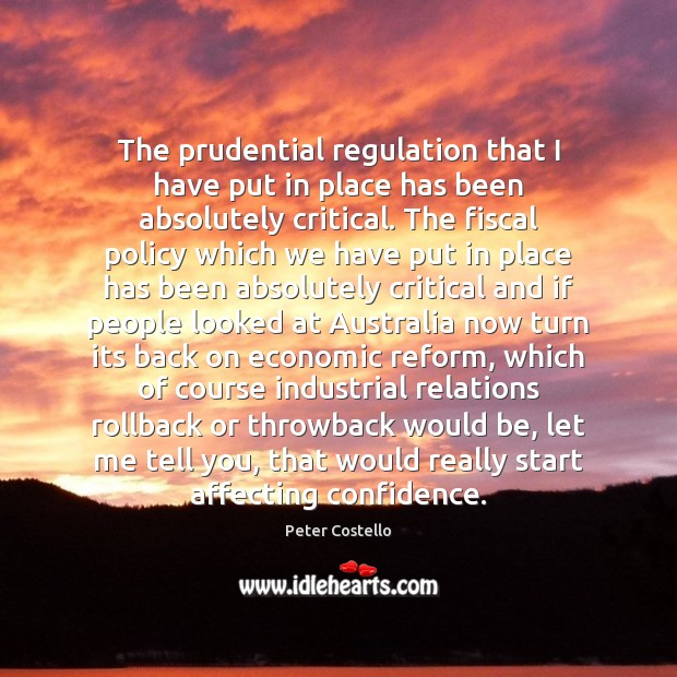 The prudential regulation that I have put in place has been absolutely Peter Costello Picture Quote