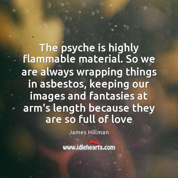 Image, The psyche is highly flammable material. So we are always wrapping things