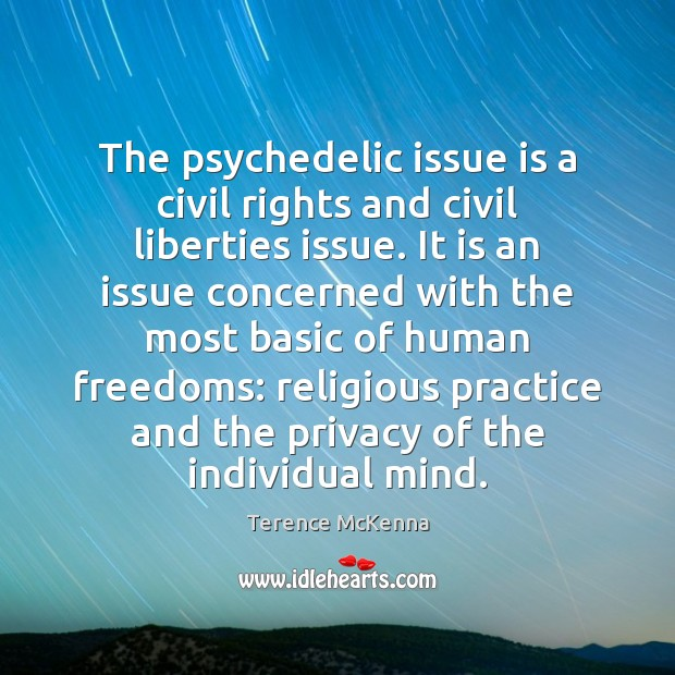 The psychedelic issue is a civil rights and civil liberties issue. It Terence McKenna Picture Quote