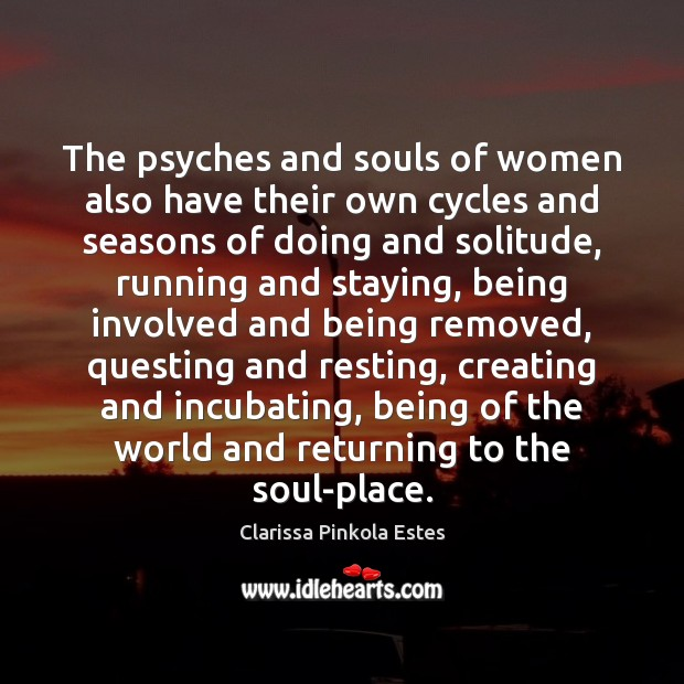The psyches and souls of women also have their own cycles and Clarissa Pinkola Estes Picture Quote