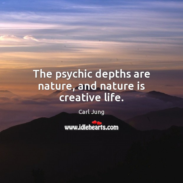 The psychic depths are nature, and nature is creative life. Image