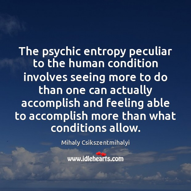 The psychic entropy peculiar to the human condition involves seeing more to Mihaly Csikszentmihalyi Picture Quote