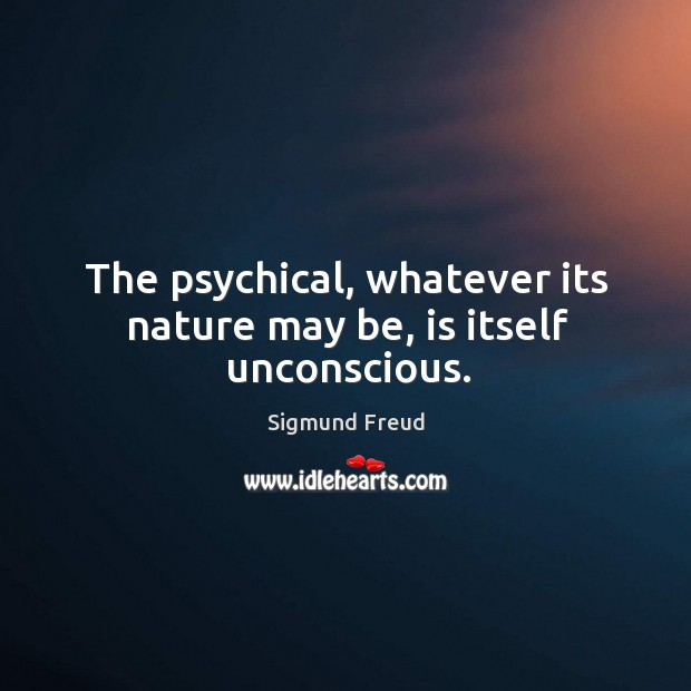 Image, The psychical, whatever its nature may be, is itself unconscious.