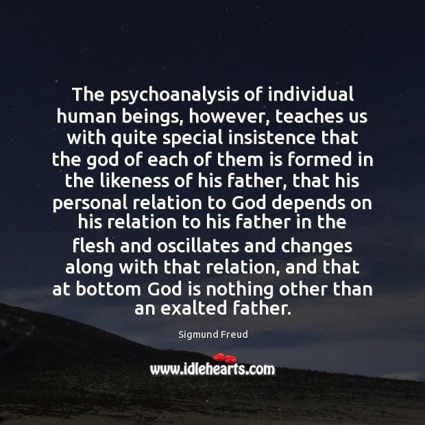 The psychoanalysis of individual human beings, however, teaches us with quite special Image