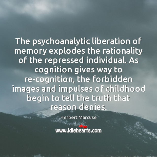 The psychoanalytic liberation of memory explodes the rationality of the repressed individual. Herbert Marcuse Picture Quote