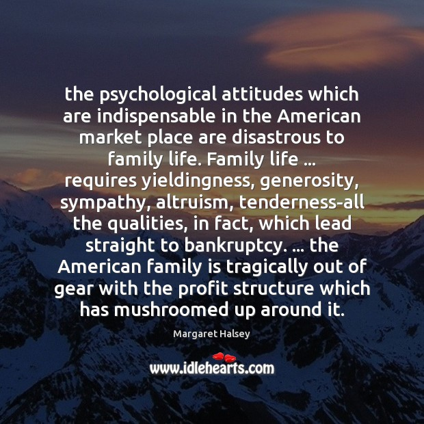 The psychological attitudes which are indispensable in the American market place are Margaret Halsey Picture Quote