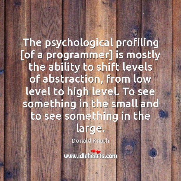 The psychological profiling [of a programmer] is mostly the ability to shift Donald Knuth Picture Quote