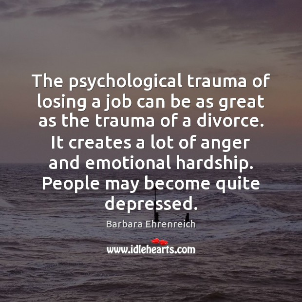 The psychological trauma of losing a job can be as great as Barbara Ehrenreich Picture Quote