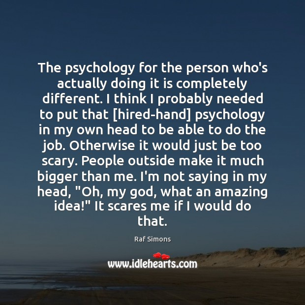 The psychology for the person who's actually doing it is completely different. Image