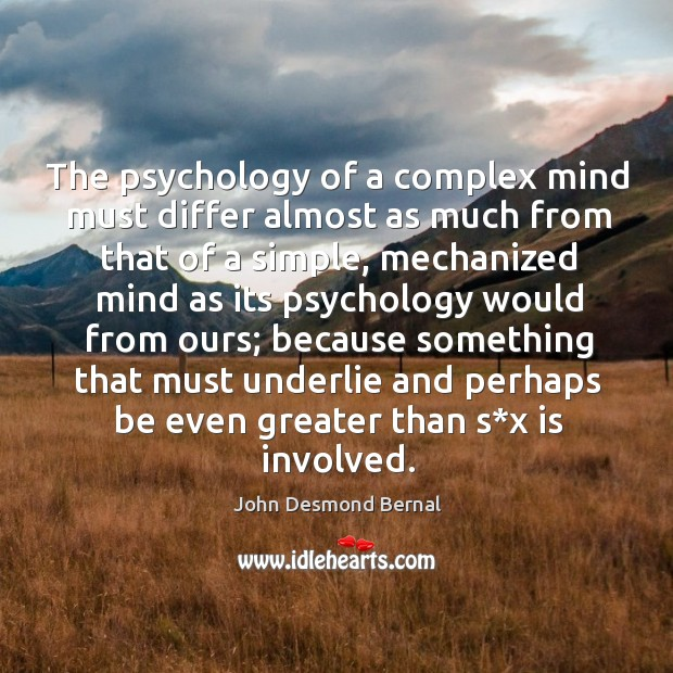 The psychology of a complex mind must differ almost as much from that of a simple John Desmond Bernal Picture Quote