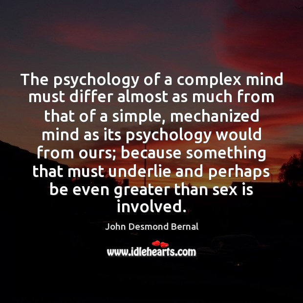 The psychology of a complex mind must differ almost as much from John Desmond Bernal Picture Quote