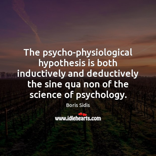 The psycho-physiological hypothesis is both inductively and deductively the sine qua non Boris Sidis Picture Quote