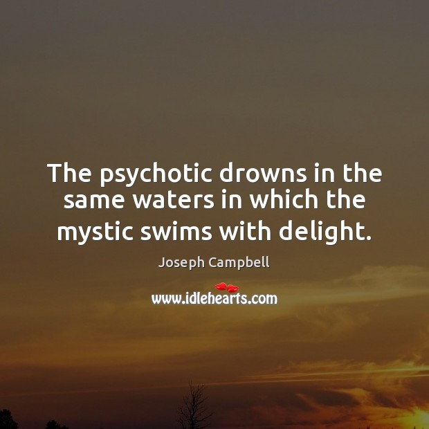 The psychotic drowns in the same waters in which the mystic swims with delight. Image