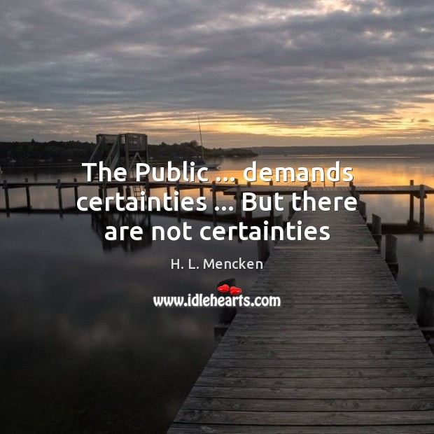 The Public … demands certainties … But there are not certainties Image