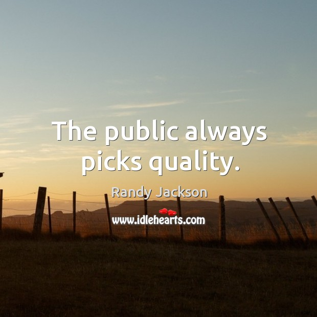 The public always picks quality. Randy Jackson Picture Quote