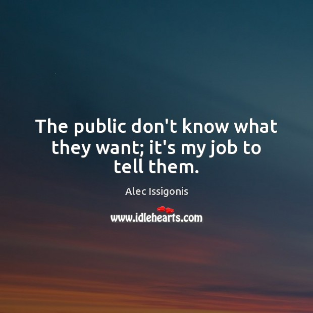 The public don't know what they want; it's my job to tell them. Image