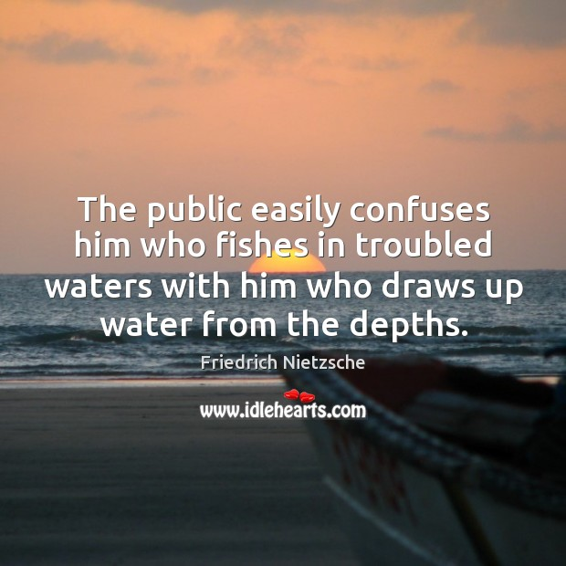 The public easily confuses him who fishes in troubled waters with him Image