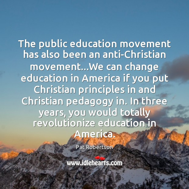 The public education movement has also been an anti-Christian movement…We can Pat Robertson Picture Quote