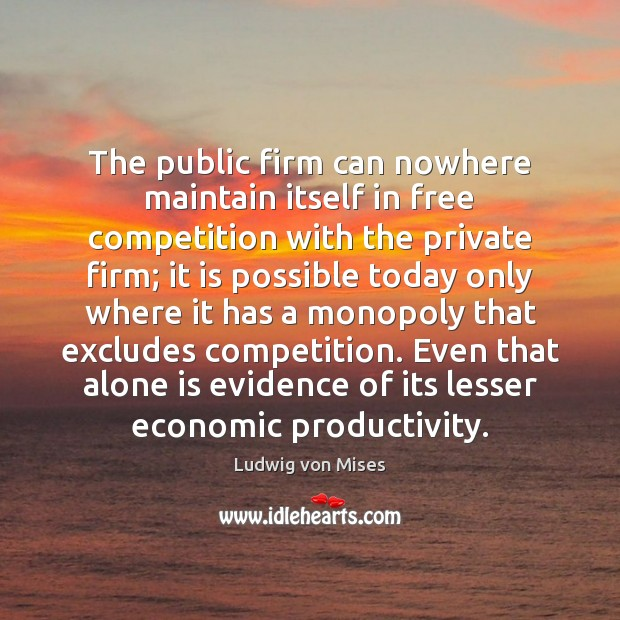 The public firm can nowhere maintain itself in free competition with the Ludwig von Mises Picture Quote