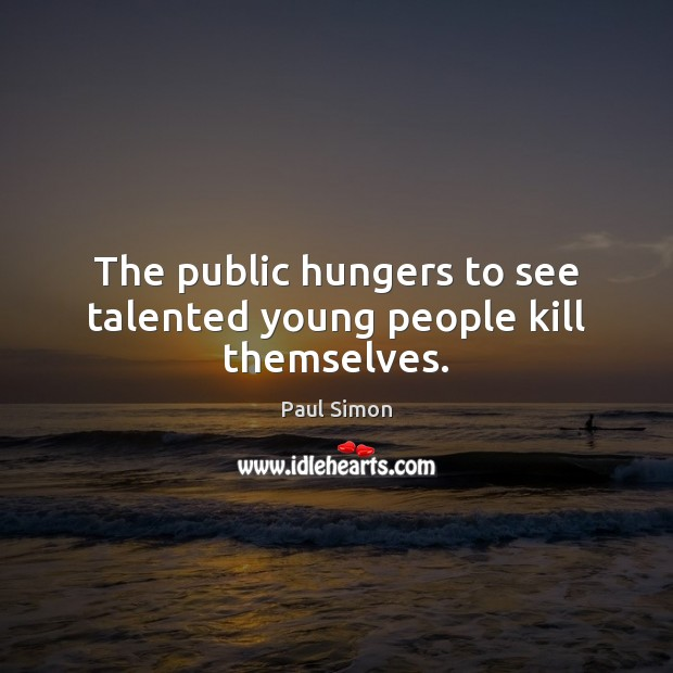 The public hungers to see talented young people kill themselves. Paul Simon Picture Quote