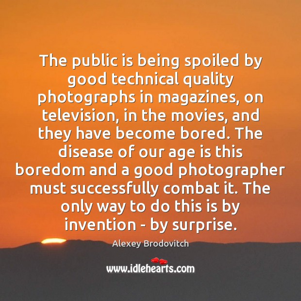 The public is being spoiled by good technical quality photographs in magazines, Age Quotes Image