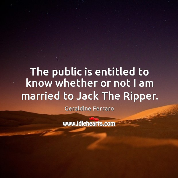 The public is entitled to know whether or not I am married to jack the ripper. Geraldine Ferraro Picture Quote