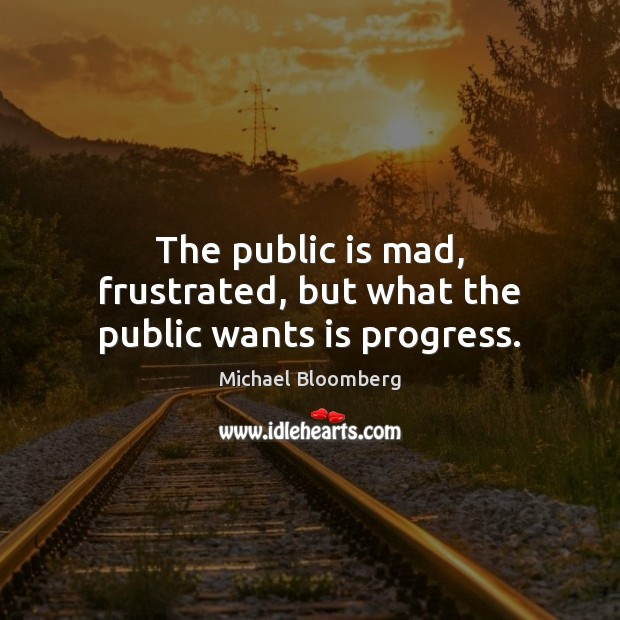 The public is mad, frustrated, but what the public wants is progress. Michael Bloomberg Picture Quote