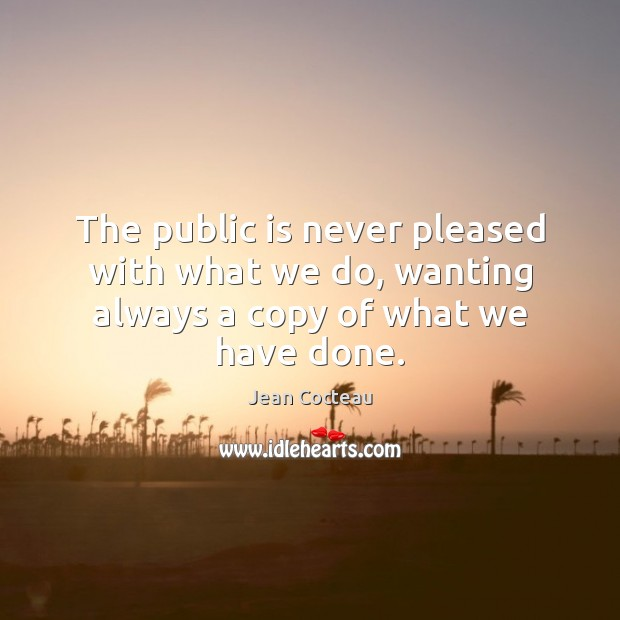 The public is never pleased with what we do, wanting always a copy of what we have done. Jean Cocteau Picture Quote