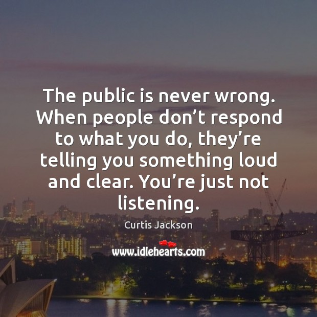 The public is never wrong. When people don't respond to what Curtis Jackson Picture Quote