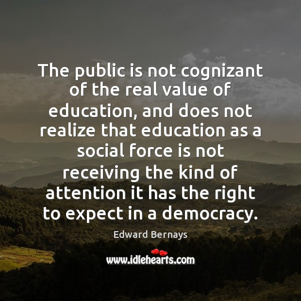 The public is not cognizant of the real value of education, and Edward Bernays Picture Quote