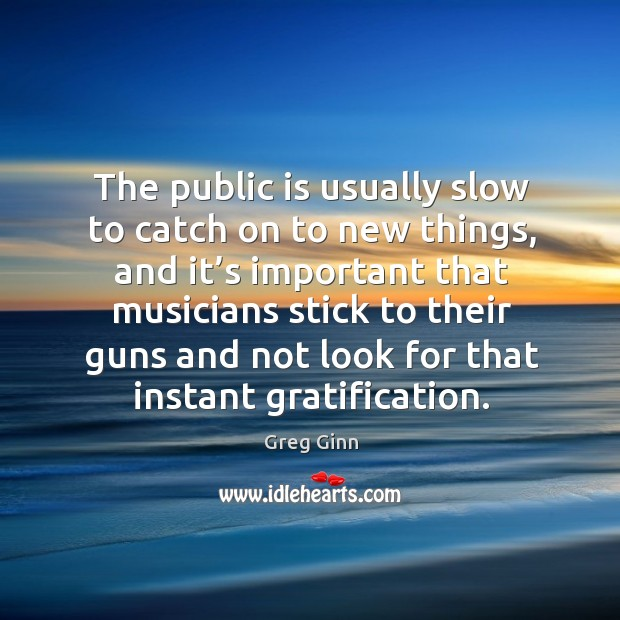 The public is usually slow to catch on to new things, and it's important that musicians Greg Ginn Picture Quote